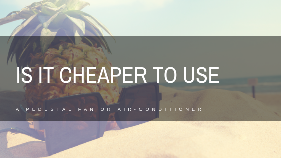 Is it cheaper to run a pedestal fan or air-conditioner?