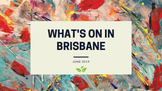 What's on in Brisbane- June 2019